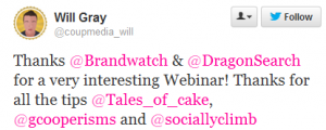 "Complimentary tweet from @coupmedia_will (Will Gray) on our boolean query free webinar: ""Thanks @Brandwatch & @DragonSearch for a very interesting Webinar! Thanks for all the tips @Tales_of_cake, @gcooperisms and @sociallyclimb"""