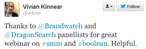 "Complimentary tweet from @vivkinn (Vivian Kinnear) on our boolean query free webinar: ""Thanks to @Brandwatch and @DragonSearch panellists for great webinar on #smm and #boolean. Helpful."""